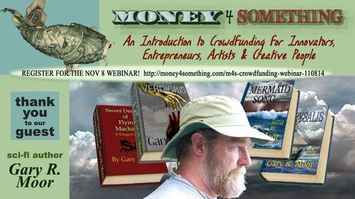 Thank you to my guest, sci-fi author Gary R. Moor whose crowdfunding campaign is focusing on launching his self-publishing career! Get registered for the next 2-hour webinar and if you're up for it, Be My Guest! http://money4something.com/m4s-crowdfunding-webinar-110814