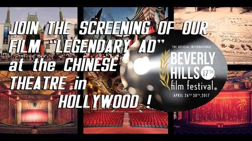 "My movie ""LEGENDARY AD"" at the CHINESE THEATRE in HOLLYWOOD !!!  We are proud to inform you that our movie ""LEGENDARY AD"" is going to be projected at the LEGENDARY CHINESE THEATRE in HOLLYWOOD as part of the ""BEVERLY HILLS FILM FESTIVAL ! INCREDIBLE! Let's celebrate!  ""LEGENDARY AD"" (96 minutes) Friday, April 28th  TCL Chinese Theatre 6925 Hollywood Blvd. Hollywood, CA 90028 (Theatre 2) @ 5:15 PM   Please visit the official FESTIVAL website for more info about the tickets: http://beverlyhillsfilmfestival.com/2017-at-a-glance-fri/  -LEGENDARY SERIES TEAM"