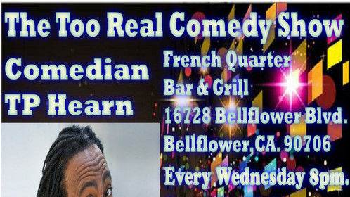 The Too Real Comedy Show Wednesday   Sept. 27, 2017 8pm Featuring TP Hearn & many more comics from BET Comic View,HBO,Comedy Central ! Musical Guest : Tha Boogiewoogie Man , Hosted by Evan Lionel! @ French Quarter Bar & Grill 16728 Bellflower Blvd. Bellflower,CA  Open Mic ,You & Me Night! 2 item minimum No Cover!