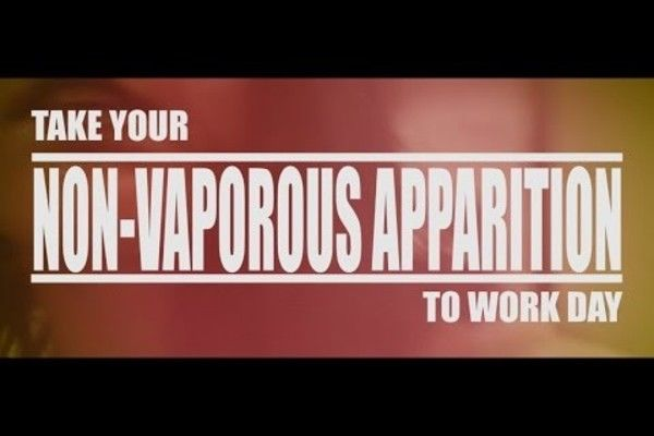 Take Your NON-VAPOROUS APPARITION to Work Day