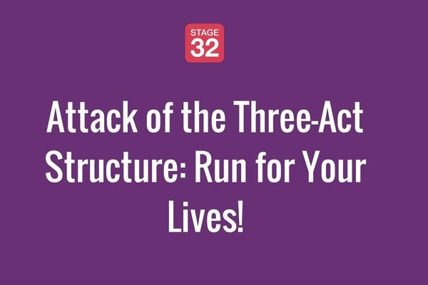 Attack of the Three-Act Structure: Run for Your Lives!