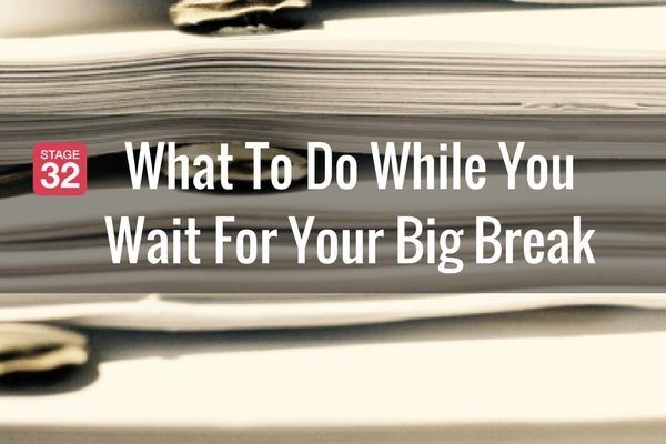 What To Do While You Wait For Your Big Break - Part 1