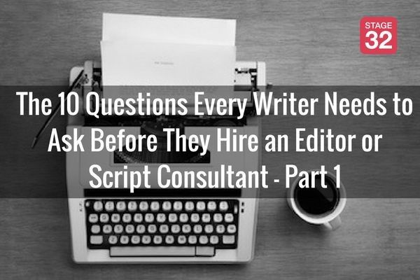 The 10 Questions Every Writer Needs to Ask Before They Hire an Editor or Script Consultant - Part 1