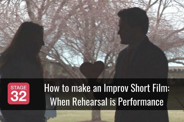 How to make an Improv Short Film: When Rehearsal is Performance