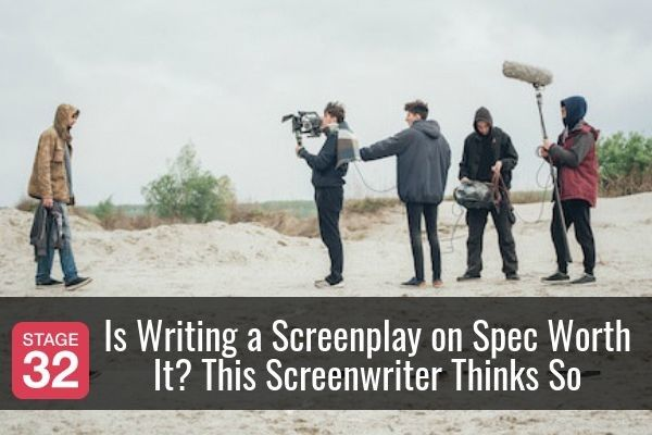 Is Writing a Screenplay on Spec Worth It? This Screenwriter Thinks So