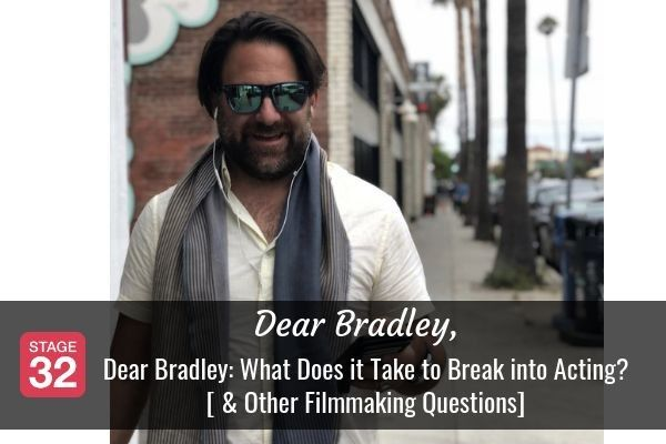 Dear Bradley: What Does it Take to Break into Acting? [ & Other Filmmaking Questions]