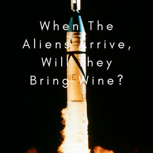 WHEN THE ALIENS ARRIVE, WILL THEY BRING WINE?