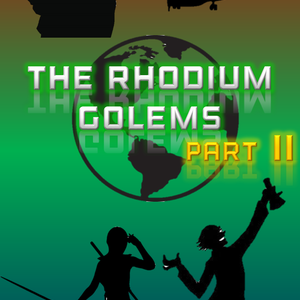 The Rhodium Golems Part II