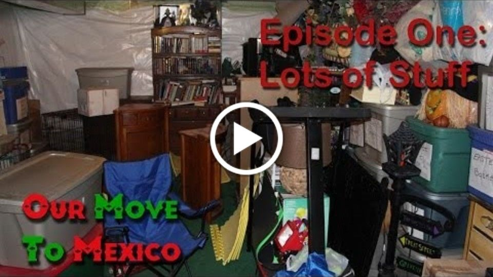 "Our Move To Mexico Episode 1 - ""Lots of Stuff"""