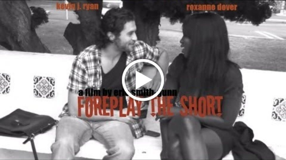 Foreplay the Short  - Directed by Eric Smith-Gunn